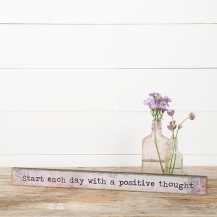 "299:-Start Each Day Positive Skinny Sign Tell the world ""Start each day with a positive thought"" with this skinny wood sign embellished with gold leaf and original art."